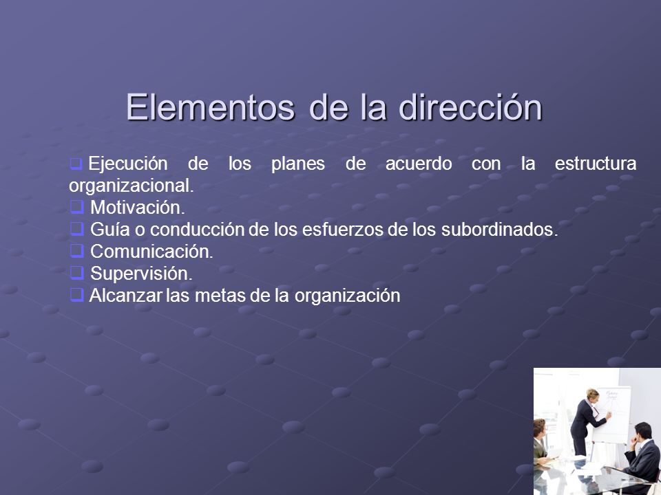 Elementos de la dirección Ejecución de los planes de acuerdo con la estructura organizacional. Motivación. Guía o conducción de los esfuerzos de los s