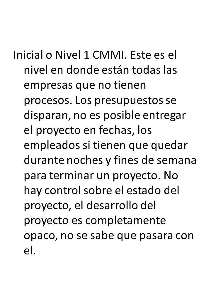 Inicial o Nivel 1 CMMI. Este es el nivel en donde están todas las empresas que no tienen procesos. Los presupuestos se disparan, no es posible entrega