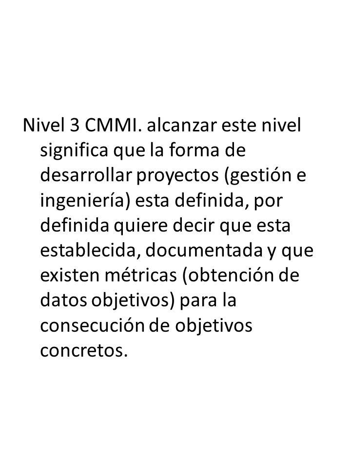 Nivel 3 CMMI. alcanzar este nivel significa que la forma de desarrollar proyectos (gestión e ingeniería) esta definida, por definida quiere decir que