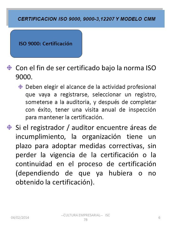 ISO 9000: Certificación CERTIFICACION ISO 9000, 9000-3,12207 Y MODELO CMM 04/02/2014 --CULTURA EMPRESARIAL-- ISC 7B 6 Con el fin de ser certificado ba