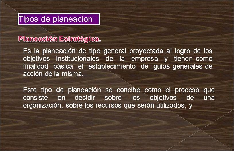 Tipos de planeacion Es la planeación de tipo general proyectada al logro de los objetivos institucionales de la empresa y tienen como finalidad básica