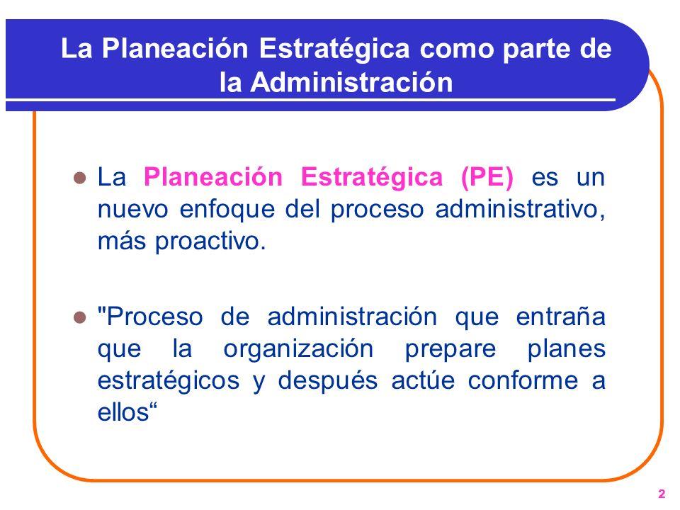 2 La Planeación Estratégica como parte de la Administración La Planeación Estratégica (PE) es un nuevo enfoque del proceso administrativo, más proacti