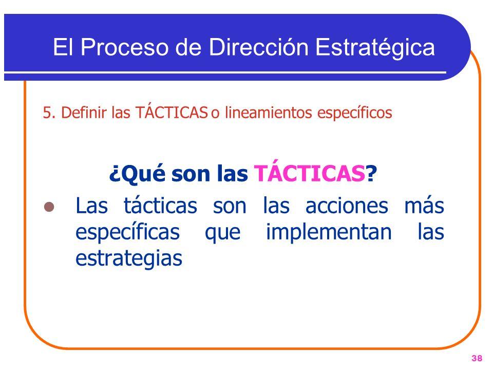 38 5. Definir las TÁCTICAS o lineamientos específicos ¿Qué son las TÁCTICAS? Las tácticas son las acciones más específicas que implementan las estrate
