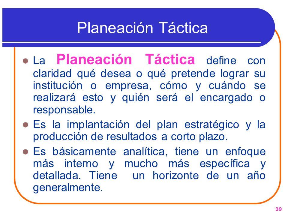 39 Planeación Táctica La Planeación Táctica define con claridad qué desea o qué pretende lograr su institución o empresa, cómo y cuándo se realizará e