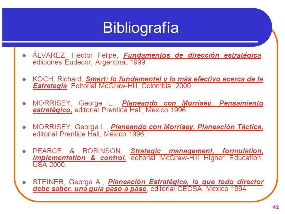 42 Bibliografía ÁLVAREZ, Héctor Felipe, Fundamentos de dirección estratégica, ediciones Eudecor, Argentina, 1999 KOCH, Richard, Smart: lo fundamental
