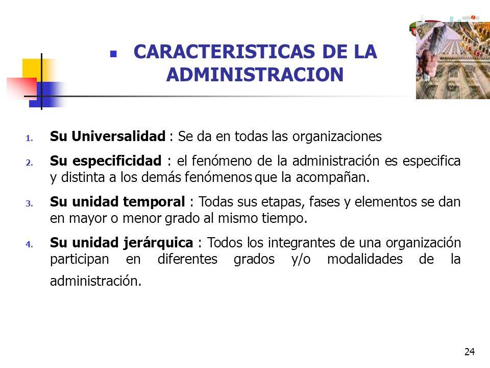 24 CARACTERISTICAS DE LA ADMINISTRACION 1. Su Universalidad : Se da en todas las organizaciones 2. Su especificidad : el fenómeno de la administración