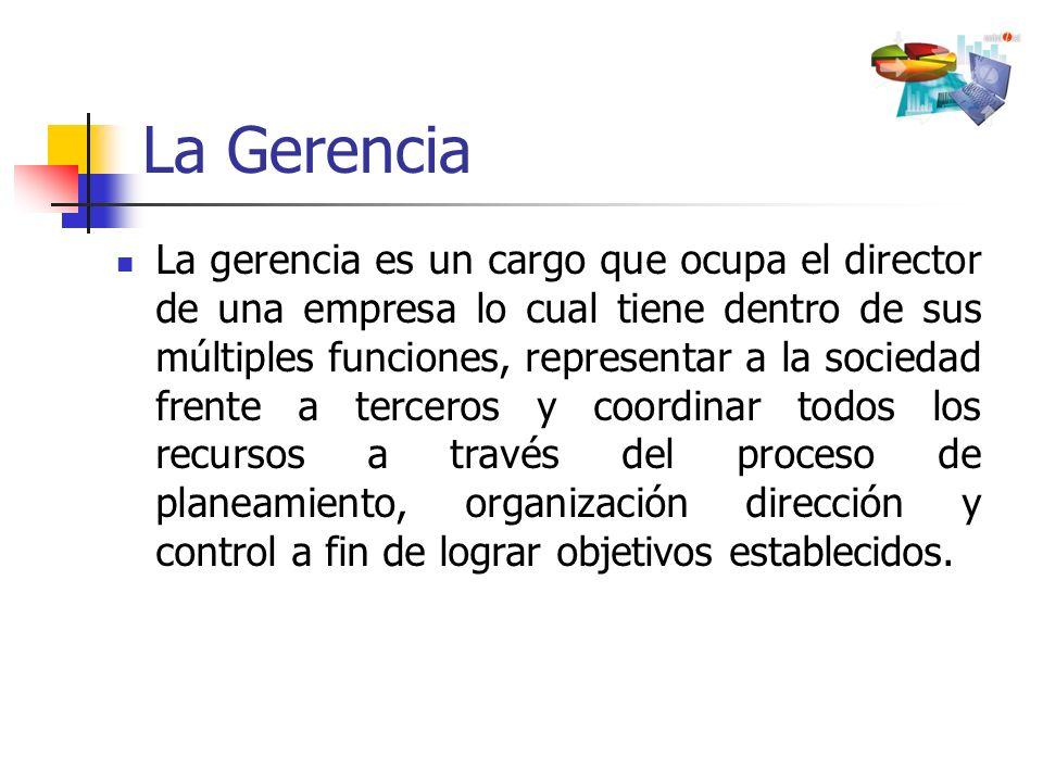 La Gerencia La gerencia es un cargo que ocupa el director de una empresa lo cual tiene dentro de sus múltiples funciones, representar a la sociedad fr