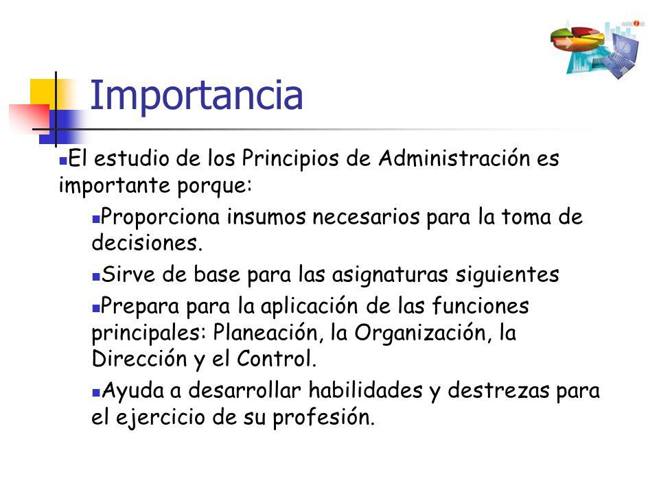 Importancia El estudio de los Principios de Administración es importante porque: Proporciona insumos necesarios para la toma de decisiones. Sirve de b