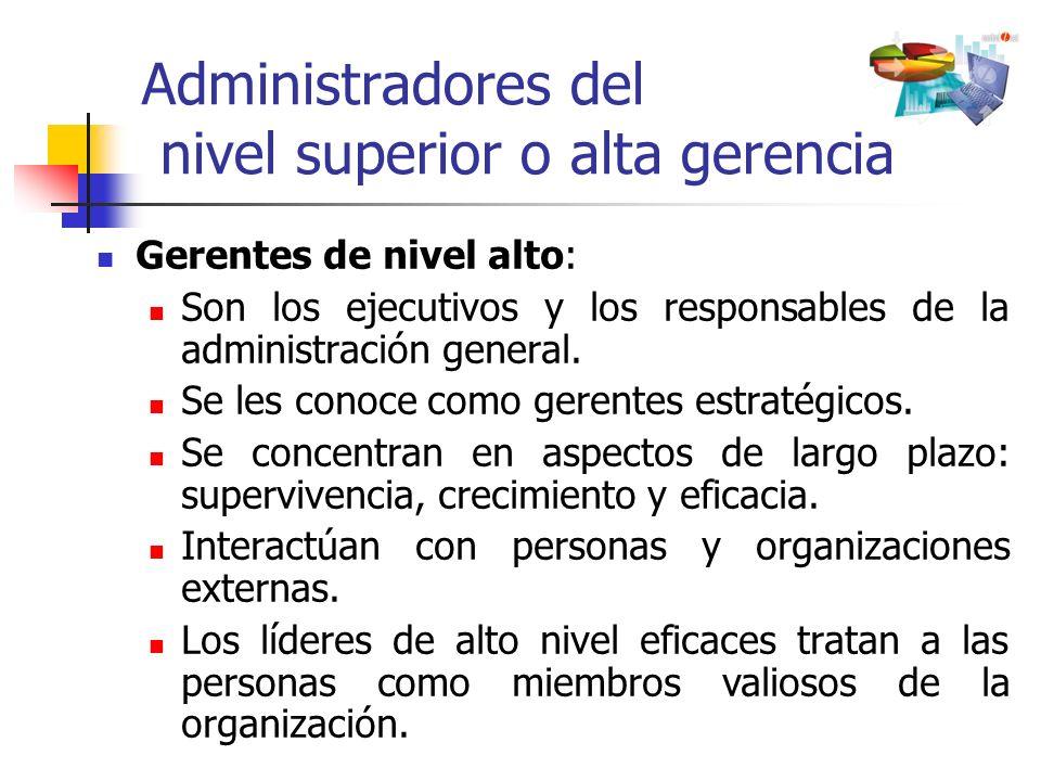 Administradores del nivel superior o alta gerencia Gerentes de nivel alto: Son los ejecutivos y los responsables de la administración general. Se les