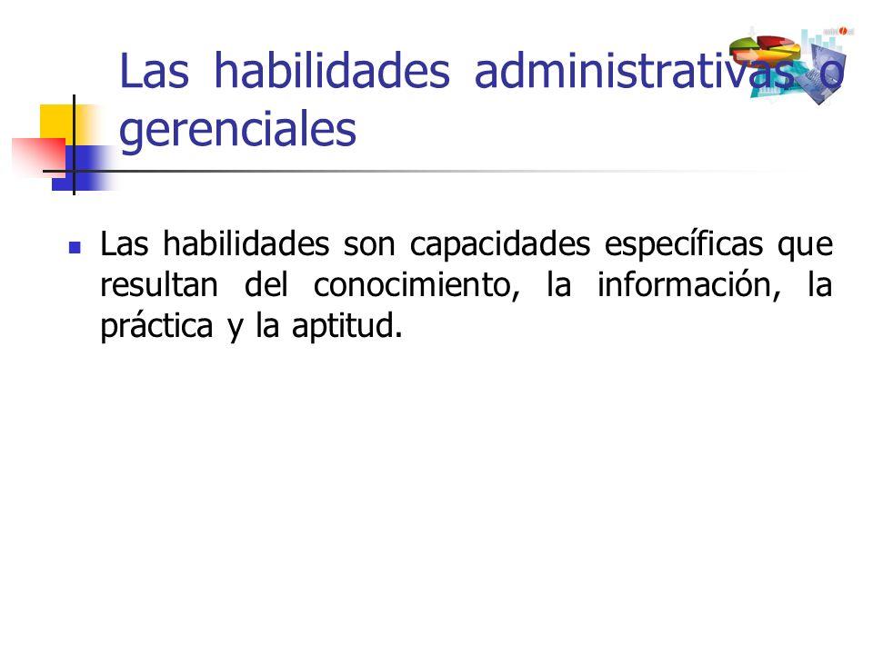 Las habilidades administrativas o gerenciales Las habilidades son capacidades específicas que resultan del conocimiento, la información, la práctica y
