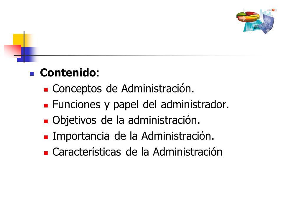 Contenido: Conceptos de Administración. Funciones y papel del administrador. Objetivos de la administración. Importancia de la Administración. Caracte