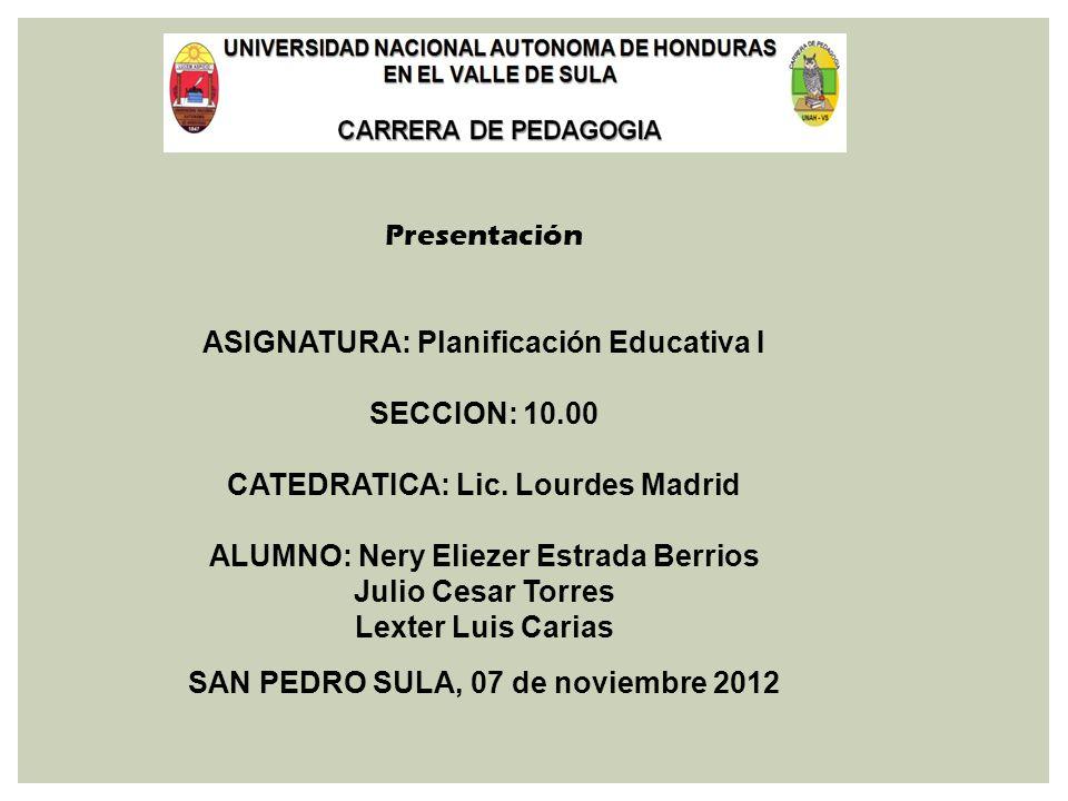 Presentación ASIGNATURA: Planificación Educativa I SECCION: 10.00 CATEDRATICA: Lic. Lourdes Madrid ALUMNO: Nery Eliezer Estrada Berrios Julio Cesar To