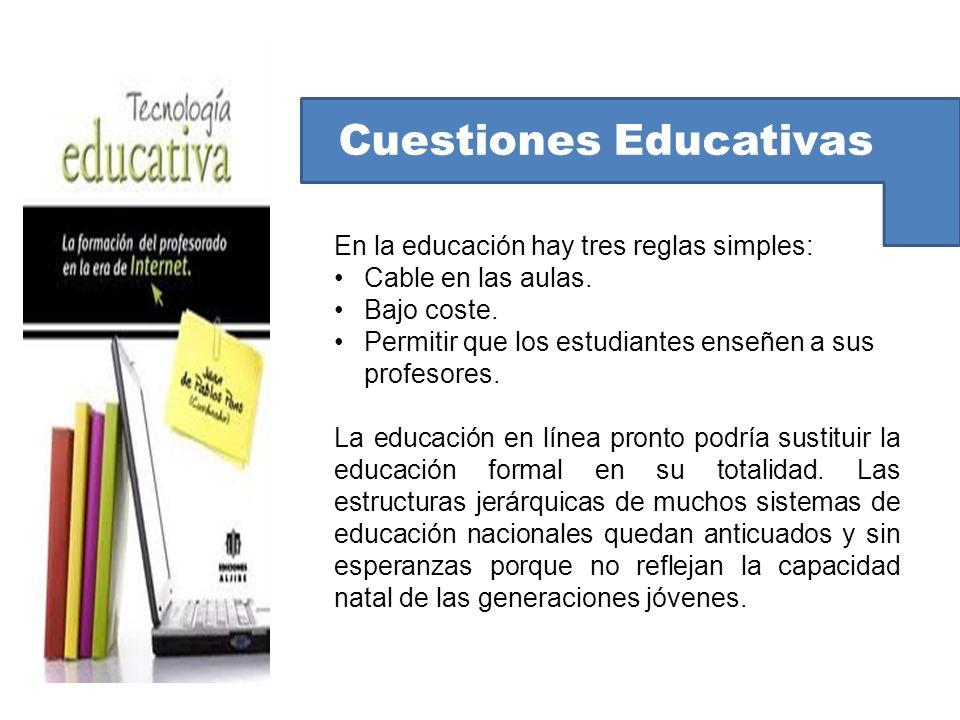 Cuestiones Educativas En la educación hay tres reglas simples: Cable en las aulas. Bajo coste. Permitir que los estudiantes enseñen a sus profesores.