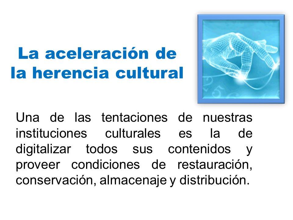 La aceleración de la herencia cultural Una de las tentaciones de nuestras instituciones culturales es la de digitalizar todos sus contenidos y proveer