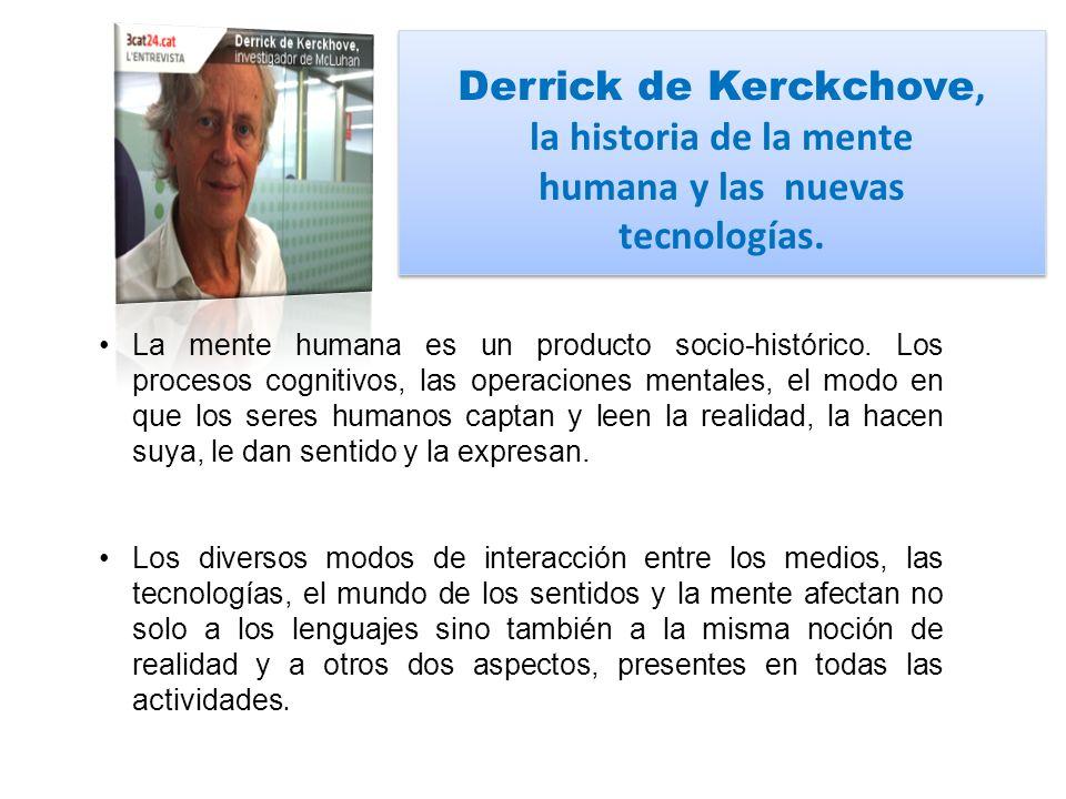 Derrick de Kerckchove, la historia de la mente humana y las nuevas tecnologías. La mente humana es un producto socio-histórico. Los procesos cognitivo