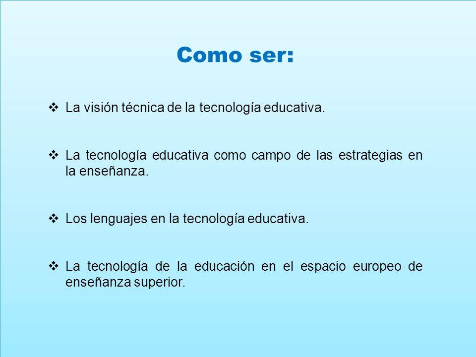 Como ser: La visión técnica de la tecnología educativa. La tecnología educativa como campo de las estrategias en la enseñanza. Los lenguajes en la tec