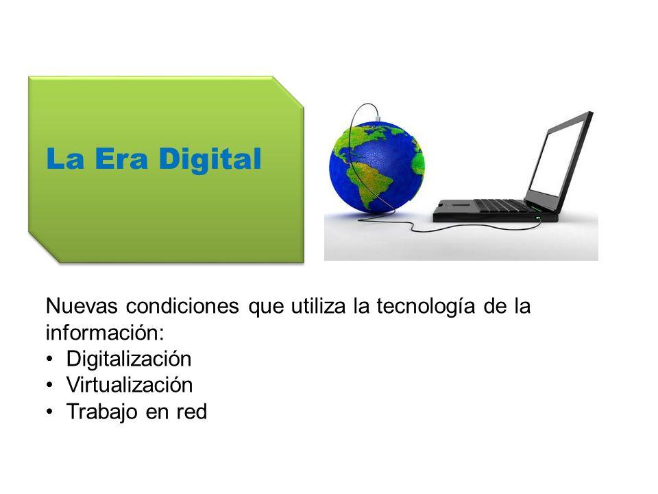 La Era Digital Nuevas condiciones que utiliza la tecnología de la información: Digitalización Virtualización Trabajo en red