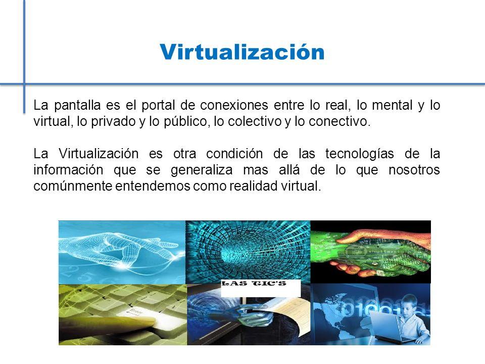 Virtualización La pantalla es el portal de conexiones entre lo real, lo mental y lo virtual, lo privado y lo público, lo colectivo y lo conectivo. La