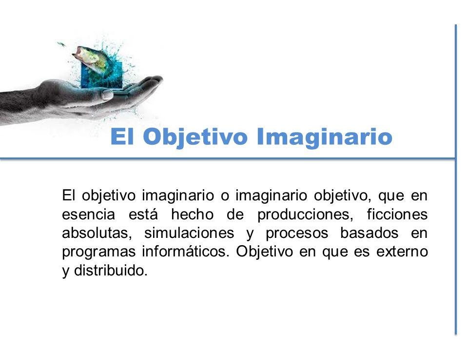 El Objetivo Imaginario El objetivo imaginario o imaginario objetivo, que en esencia está hecho de producciones, ficciones absolutas, simulaciones y pr