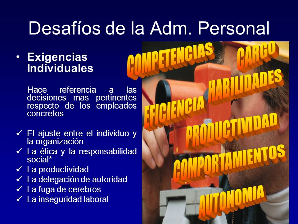 Desafíos de la Adm. Personal Exigencias Individuales Hace referencia a las decisiones mas pertinentes respecto de los empleados concretos. El ajuste e