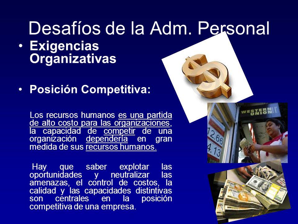 Desafíos de la Adm. Personal Exigencias Organizativas Posición Competitiva: Los recursos humanos es una partida de alto costo para las organizaciones,
