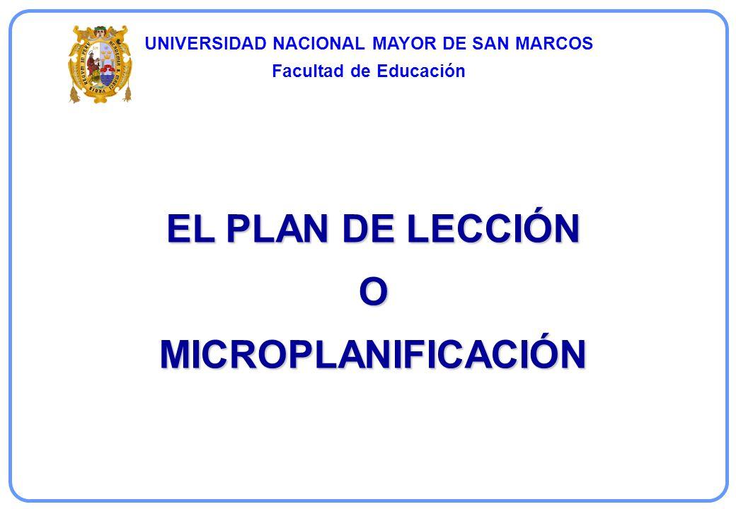 EL PLAN DE LECCIÓN O MICROPLANIFICACIÓN UNIVERSIDAD NACIONAL MAYOR DE SAN MARCOS Facultad de Educación