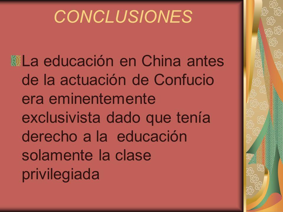 CONCLUSIONES La educación en China antes de la actuación de Confucio era eminentemente exclusivista dado que tenía derecho a la educación solamente la
