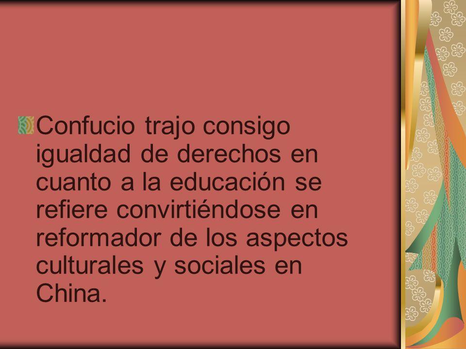 Confucio trajo consigo igualdad de derechos en cuanto a la educación se refiere convirtiéndose en reformador de los aspectos culturales y sociales en