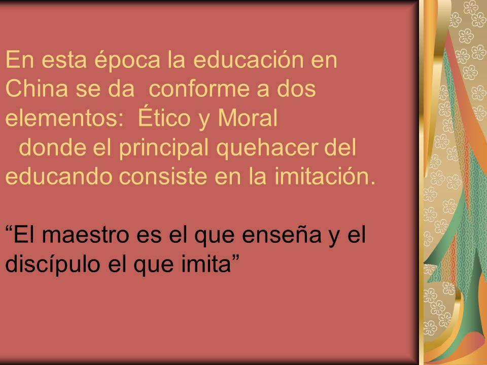 En esta época la educación en China se da conforme a dos elementos: Ético y Moral donde el principal quehacer del educando consiste en la imitación. E