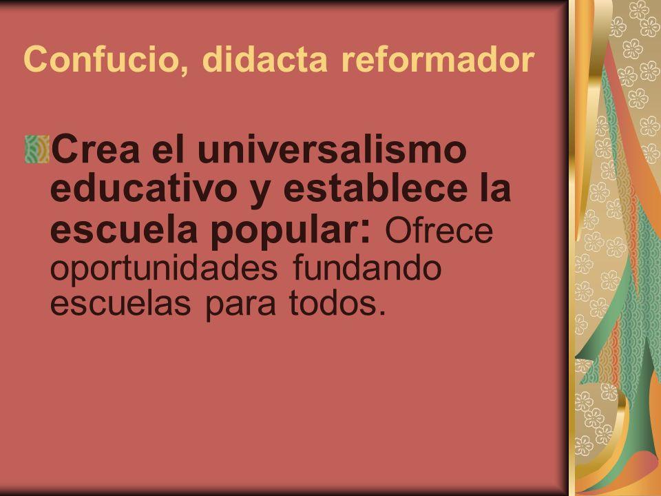 Confucio, didacta reformador Crea el universalismo educativo y establece la escuela popular : Ofrece oportunidades fundando escuelas para todos.