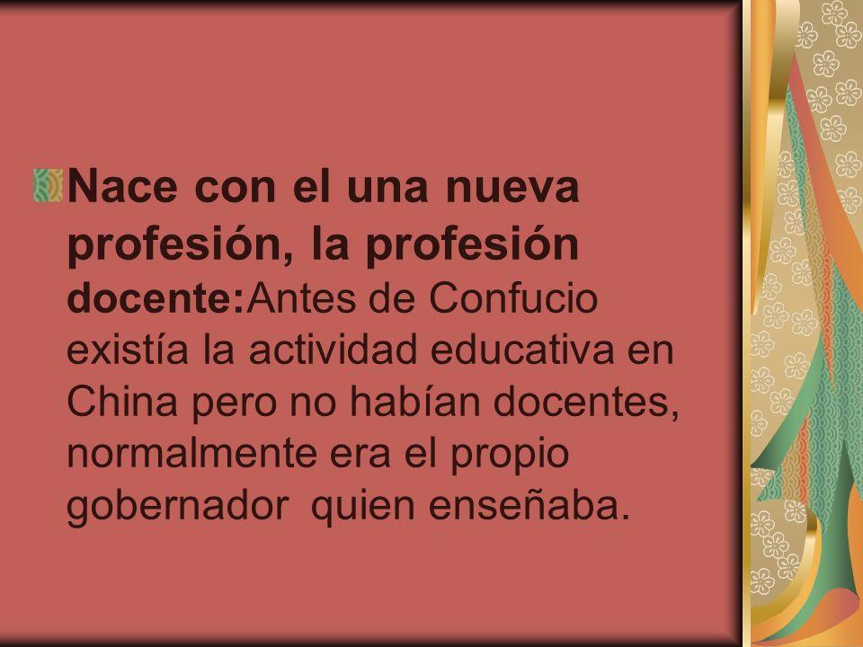 Nace con el una nueva profesión, la profesión docente:Antes de Confucio existía la actividad educativa en China pero no habían docentes, normalmente e