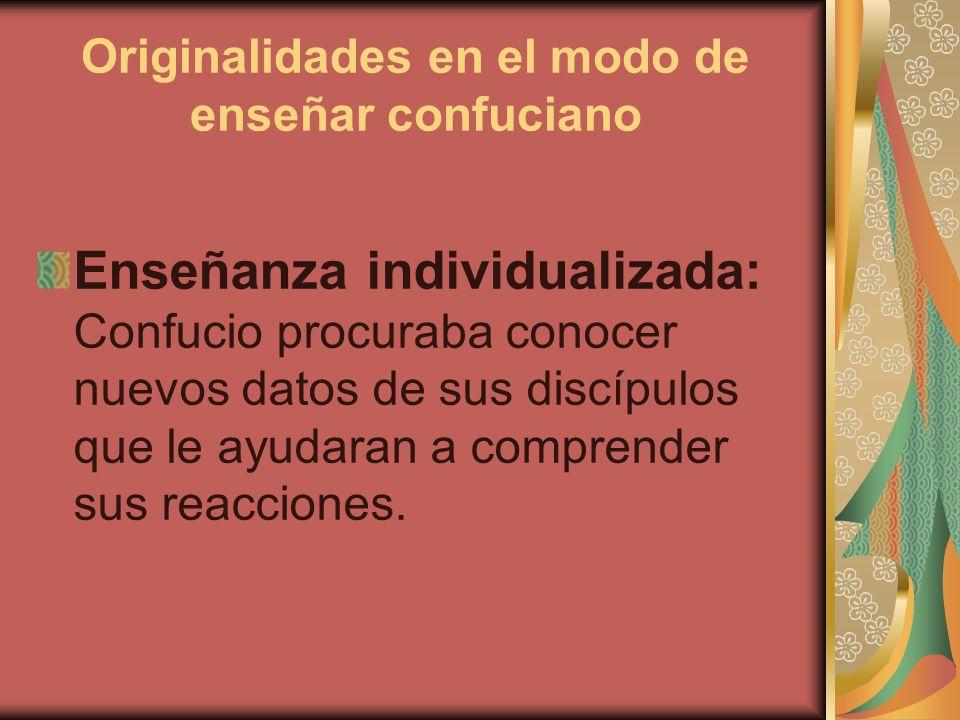 Originalidades en el modo de enseñar confuciano Enseñanza individualizada: Confucio procuraba conocer nuevos datos de sus discípulos que le ayudaran a
