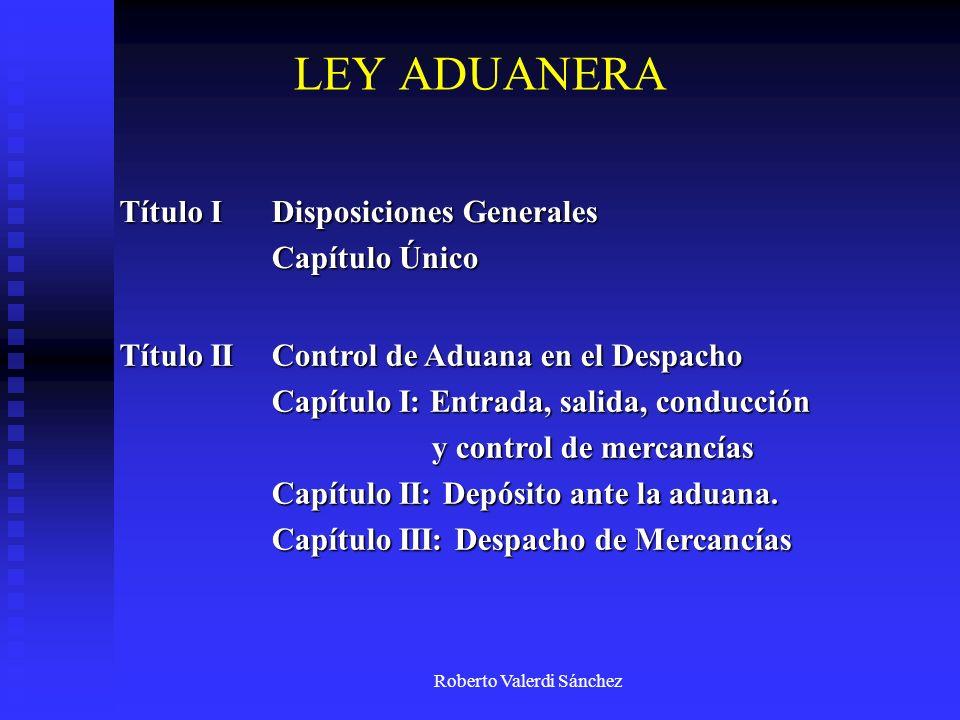 Roberto Valerdi Sánchez Título I Disposiciones Generales Capítulo Único Título II Control de Aduana en el Despacho Capítulo I: Entrada, salida, conduc