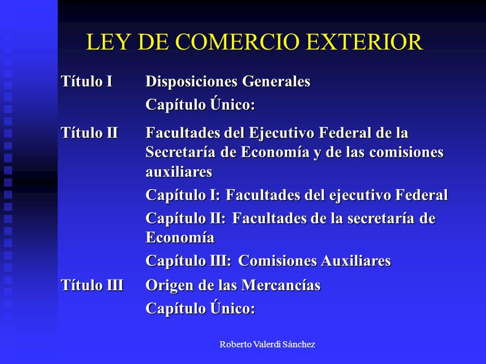 Roberto Valerdi Sánchez LEY DE COMERCIO EXTERIOR Título I Disposiciones Generales Capítulo Único: Título II Facultades del Ejecutivo Federal de la Sec