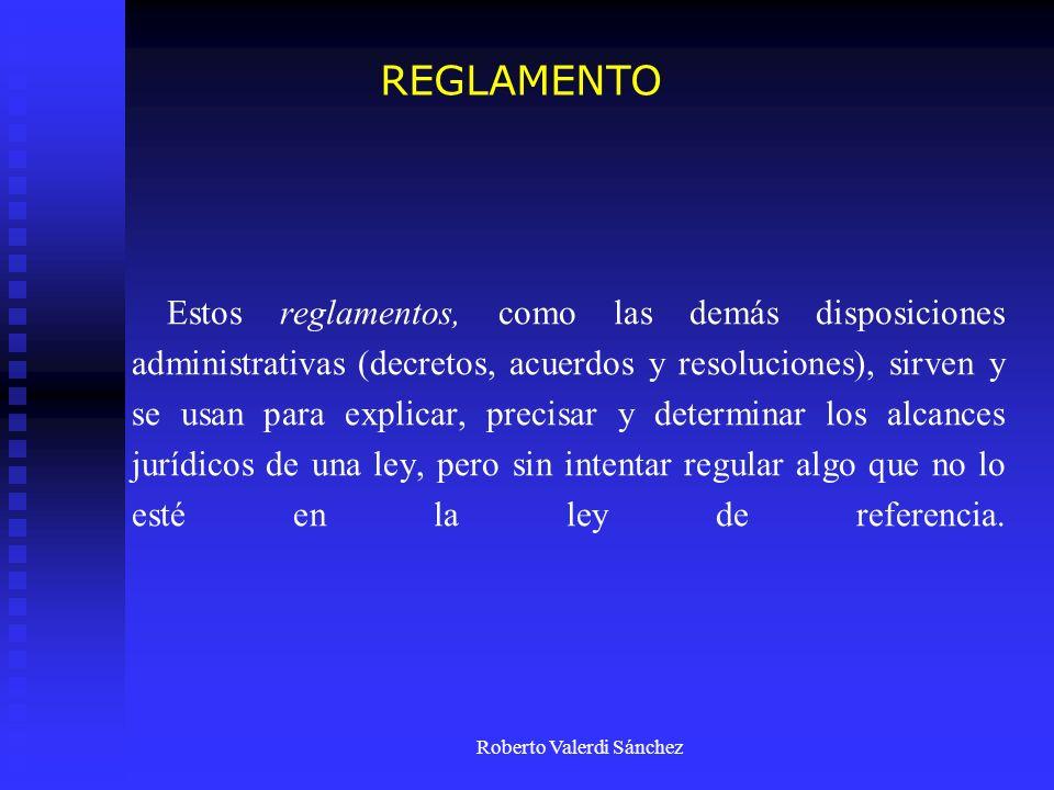 Roberto Valerdi Sánchez Estos reglamentos, como las demás disposiciones administrativas (decretos, acuerdos y resoluciones), sirven y se usan para exp