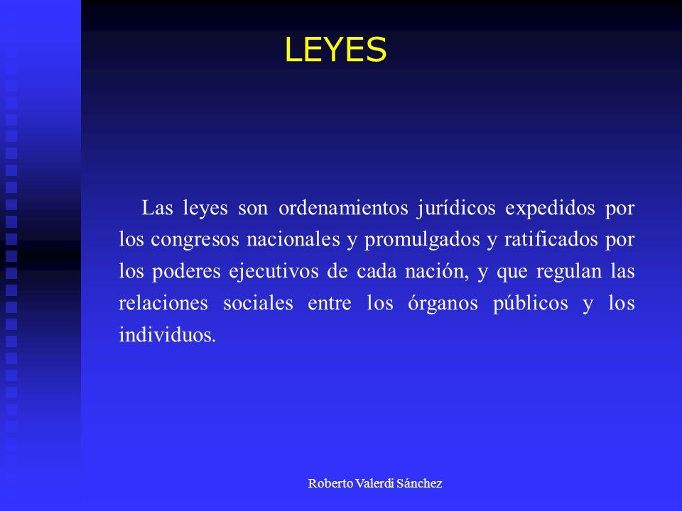 Roberto Valerdi Sánchez Las leyes son ordenamientos jurídicos expedidos por los congresos nacionales y promulgados y ratificados por los poderes ejecu