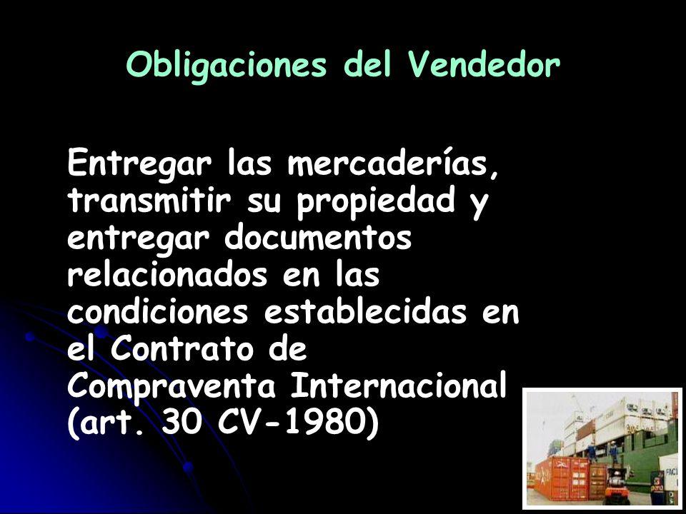 Obligaciones del Vendedor Entregar las mercaderías, transmitir su propiedad y entregar documentos relacionados en las condiciones establecidas en el C