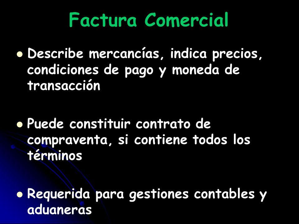 Factura Comercial Describe mercancías, indica precios, condiciones de pago y moneda de transacción Puede constituir contrato de compraventa, si contie