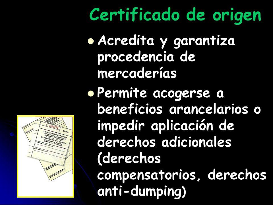 Certificado de origen Acredita y garantiza procedencia de mercaderías Permite acogerse a beneficios arancelarios o impedir aplicación de derechos adic