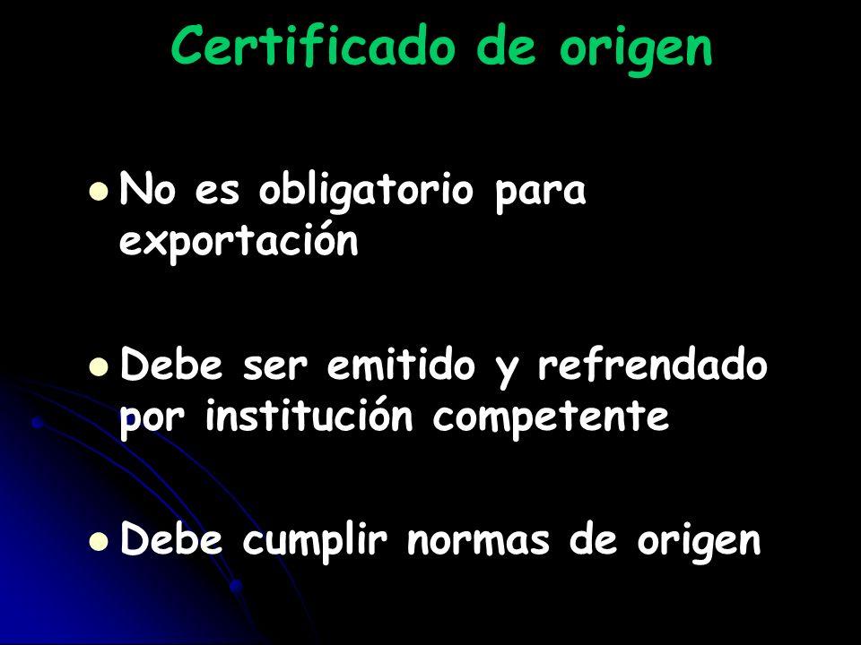 Certificado de origen No es obligatorio para exportación Debe ser emitido y refrendado por institución competente Debe cumplir normas de origen