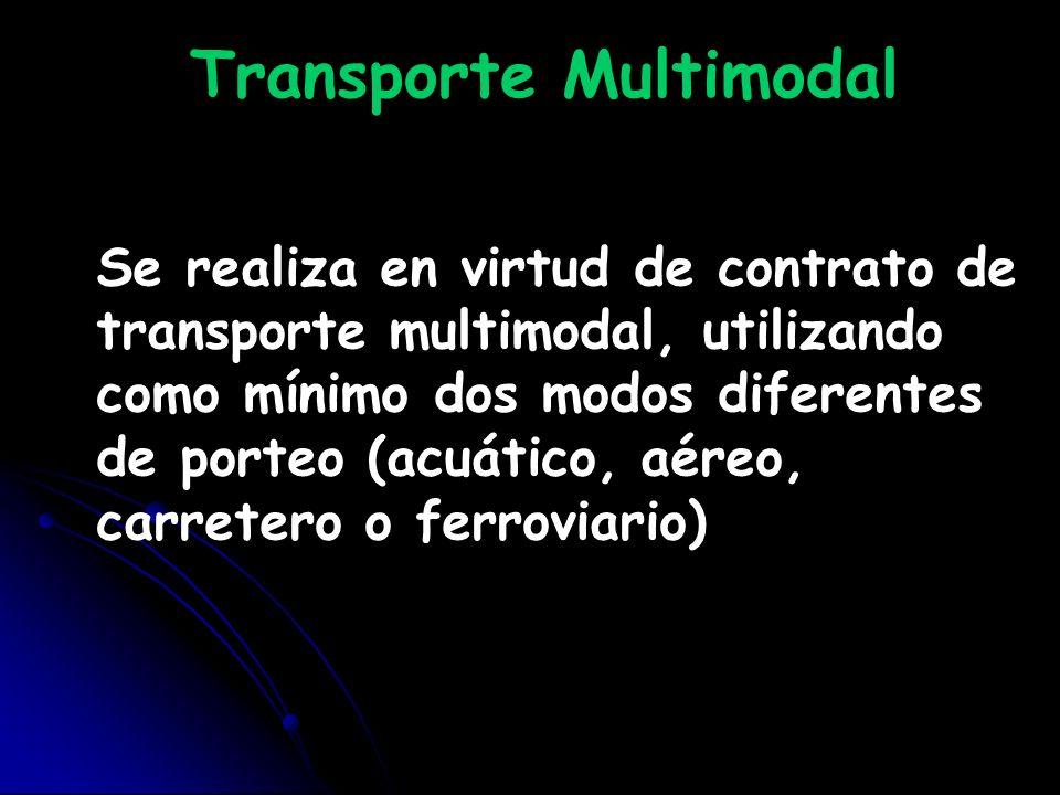 Transporte Multimodal Se realiza en virtud de contrato de transporte multimodal, utilizando como mínimo dos modos diferentes de porteo (acuático, aére