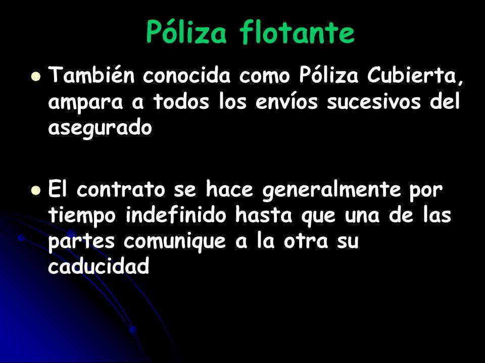 Póliza flotante También conocida como Póliza Cubierta, ampara a todos los envíos sucesivos del asegurado El contrato se hace generalmente por tiempo i
