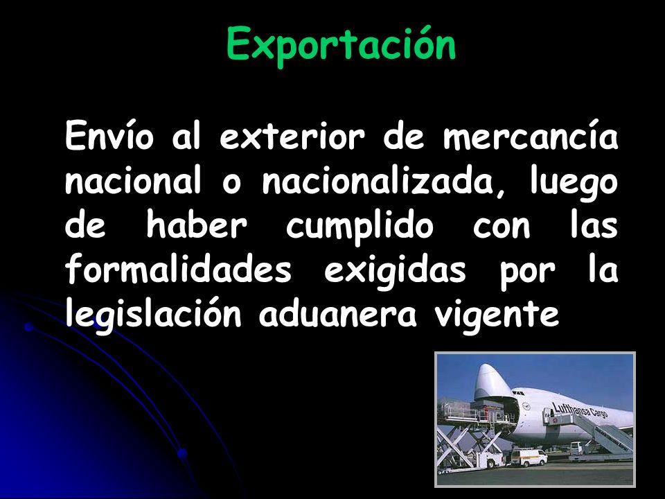 Exportación Envío al exterior de mercancía nacional o nacionalizada, luego de haber cumplido con las formalidades exigidas por la legislación aduanera