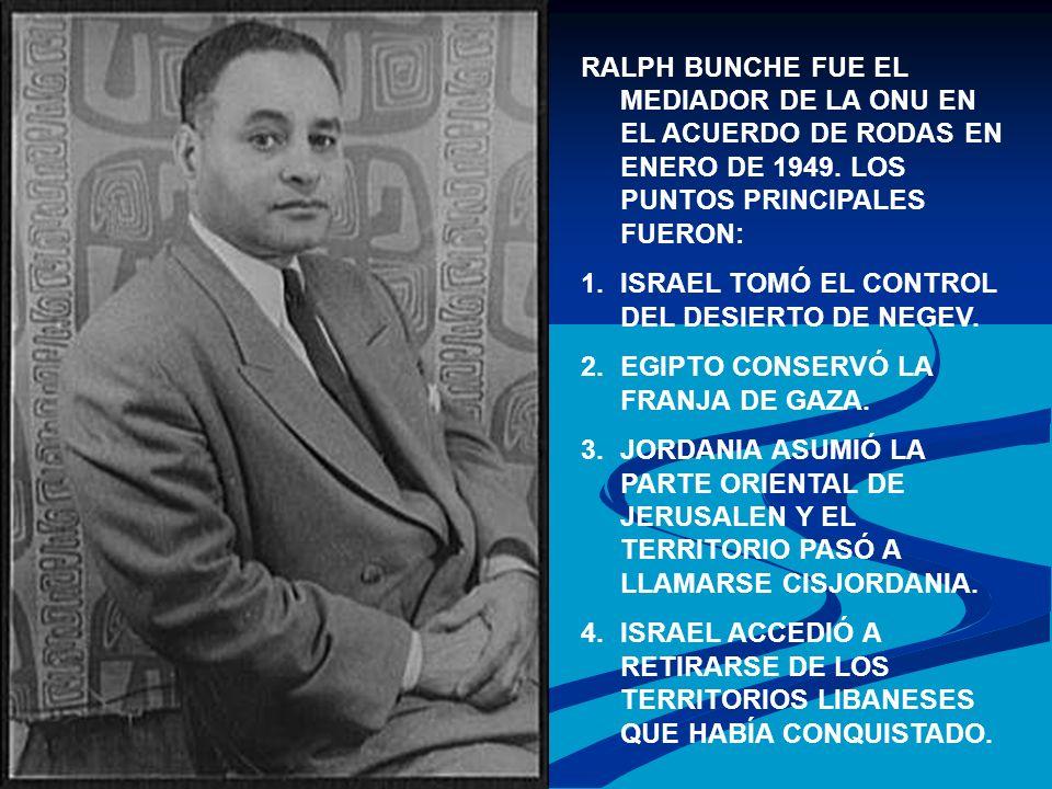 RALPH BUNCHE FUE EL MEDIADOR DE LA ONU EN EL ACUERDO DE RODAS EN ENERO DE 1949. LOS PUNTOS PRINCIPALES FUERON: 1.ISRAEL TOMÓ EL CONTROL DEL DESIERTO D