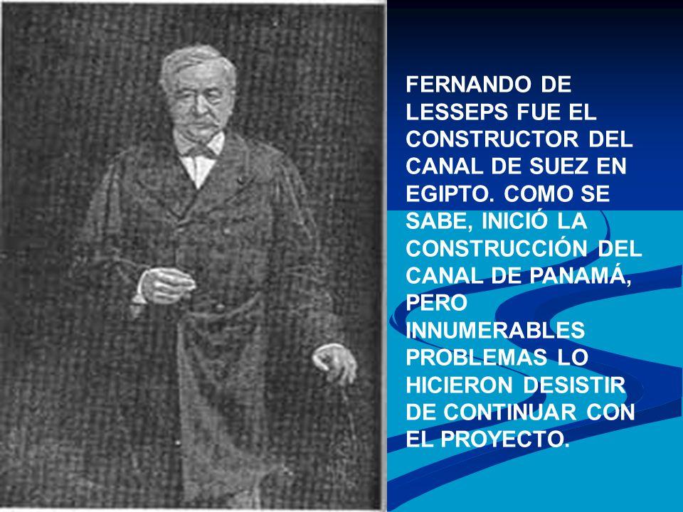 FERNANDO DE LESSEPS FUE EL CONSTRUCTOR DEL CANAL DE SUEZ EN EGIPTO. COMO SE SABE, INICIÓ LA CONSTRUCCIÓN DEL CANAL DE PANAMÁ, PERO INNUMERABLES PROBLE