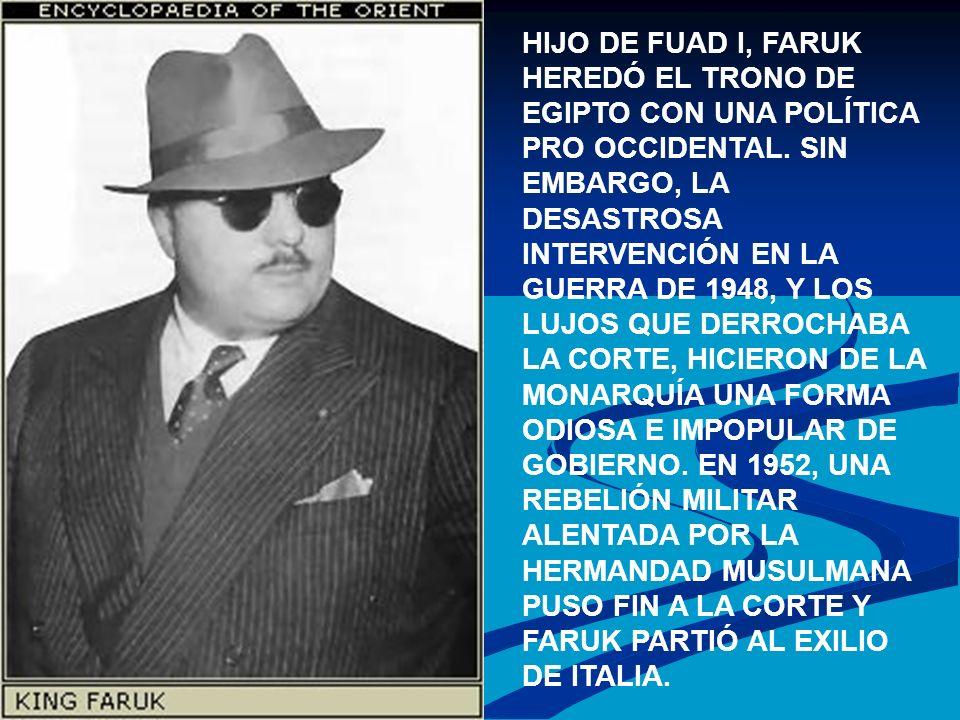HIJO DE FUAD I, FARUK HEREDÓ EL TRONO DE EGIPTO CON UNA POLÍTICA PRO OCCIDENTAL. SIN EMBARGO, LA DESASTROSA INTERVENCIÓN EN LA GUERRA DE 1948, Y LOS L