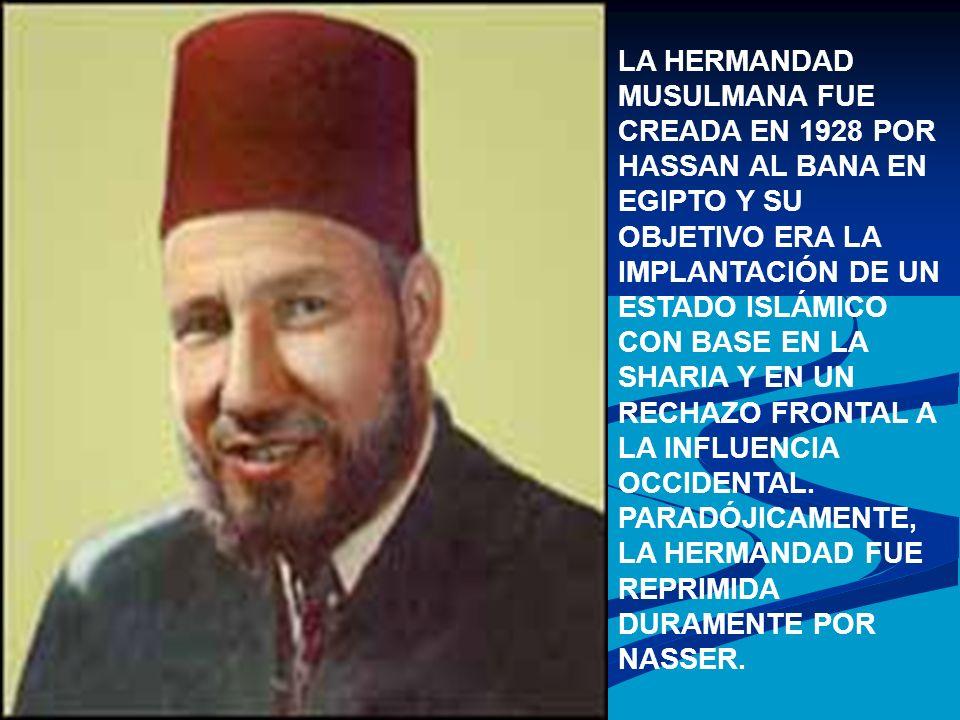 LA HERMANDAD MUSULMANA FUE CREADA EN 1928 POR HASSAN AL BANA EN EGIPTO Y SU OBJETIVO ERA LA IMPLANTACIÓN DE UN ESTADO ISLÁMICO CON BASE EN LA SHARIA Y
