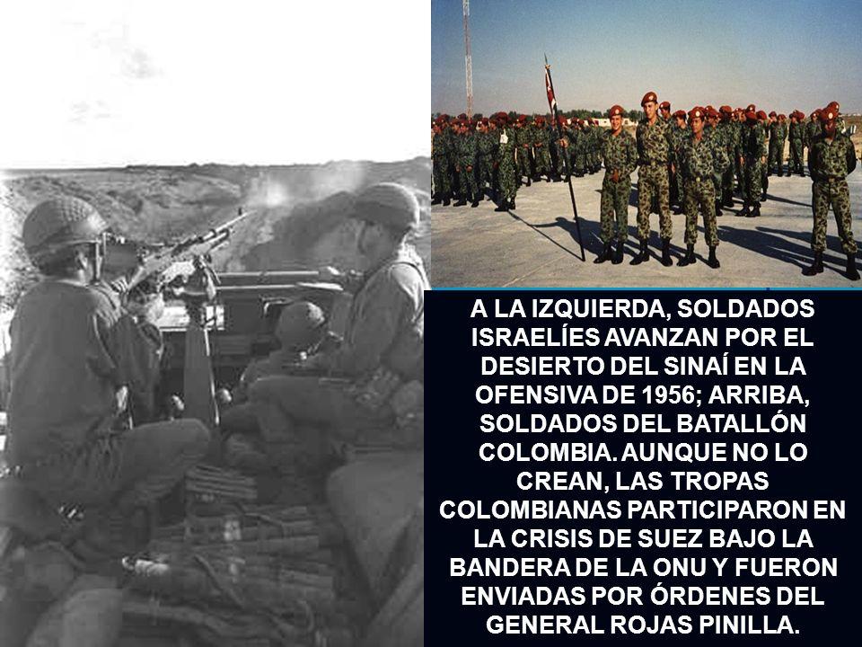 A LA IZQUIERDA, SOLDADOS ISRAELÍES AVANZAN POR EL DESIERTO DEL SINAÍ EN LA OFENSIVA DE 1956; ARRIBA, SOLDADOS DEL BATALLÓN COLOMBIA. AUNQUE NO LO CREA