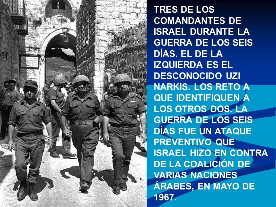 TRES DE LOS COMANDANTES DE ISRAEL DURANTE LA GUERRA DE LOS SEIS DÍAS. EL DE LA IZQUIERDA ES EL DESCONOCIDO UZI NARKIS. LOS RETO A QUE IDENTIFIQUEN A L