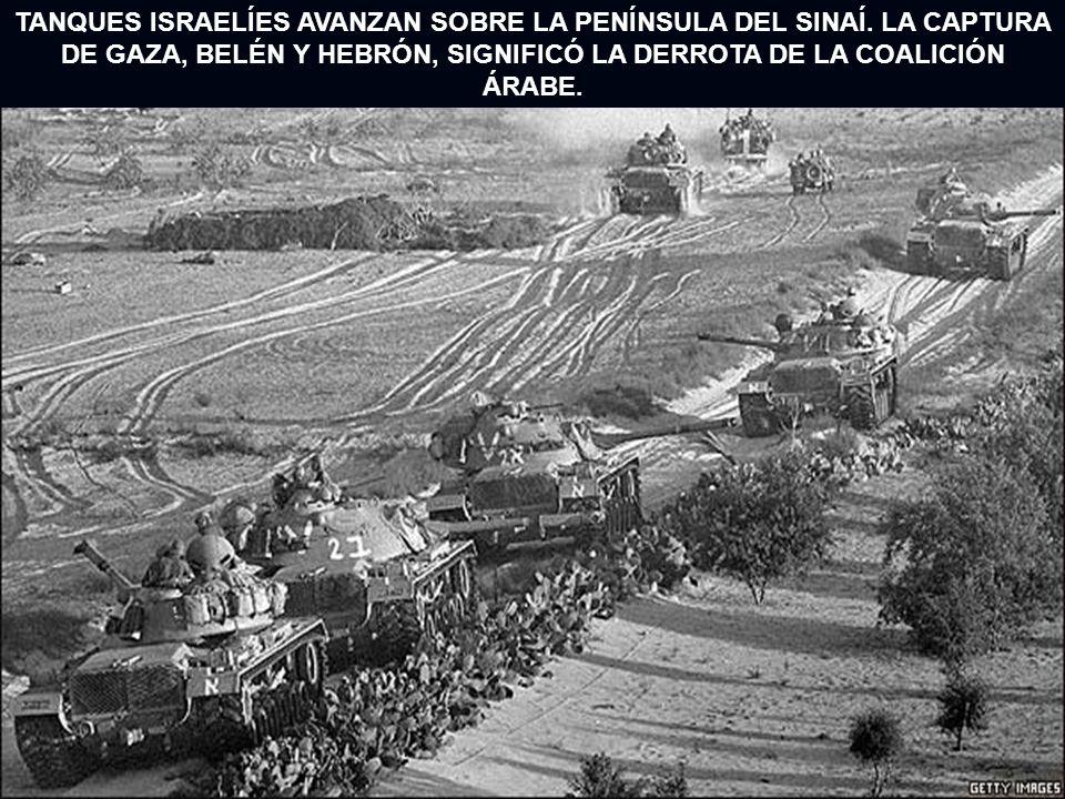 TANQUES ISRAELÍES AVANZAN SOBRE LA PENÍNSULA DEL SINAÍ. LA CAPTURA DE GAZA, BELÉN Y HEBRÓN, SIGNIFICÓ LA DERROTA DE LA COALICIÓN ÁRABE.